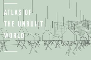 Atlas of the Unbuilt World