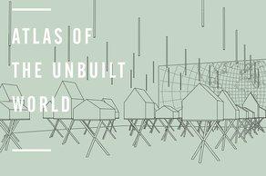 Atlas of the Unbuilt World